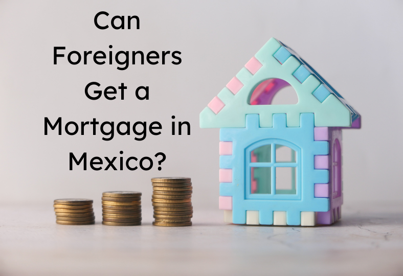 Can Foreigners Get a Mortgage in Mexico?